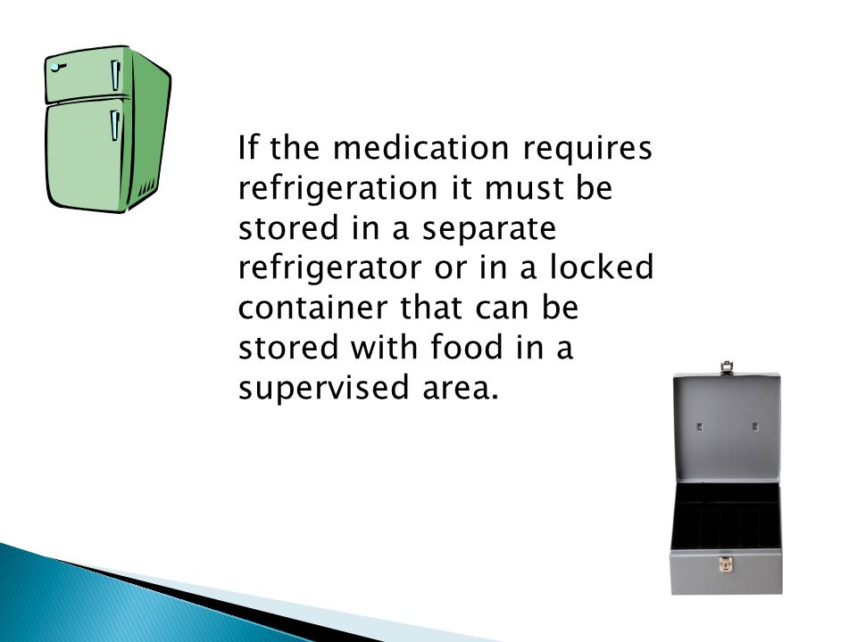 If the medication requires refrigeration it must be stored in a separate refrigerator or in a locked container that can be stored with food in a supervised area.