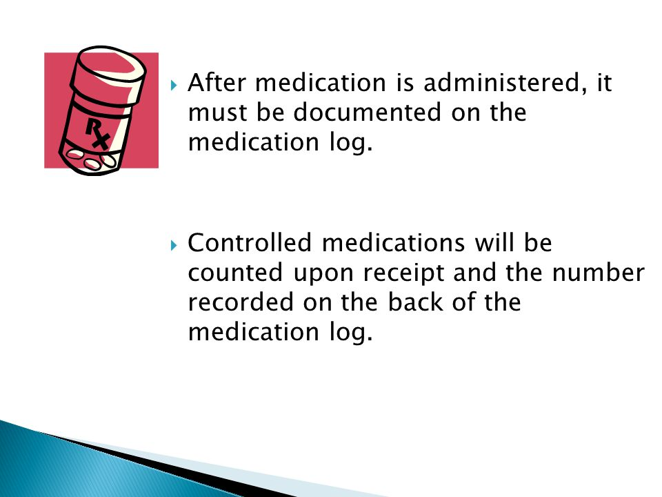  After medication is administered, it must be documented on the medication log.