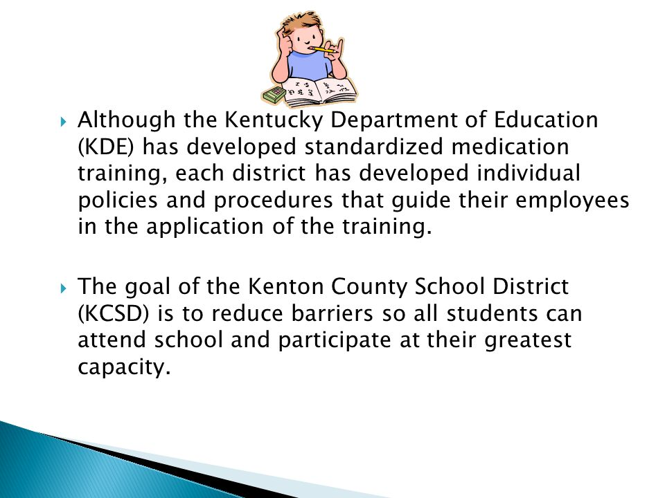  Although the Kentucky Department of Education (KDE) has developed standardized medication training, each district has developed individual policies and procedures that guide their employees in the application of the training.