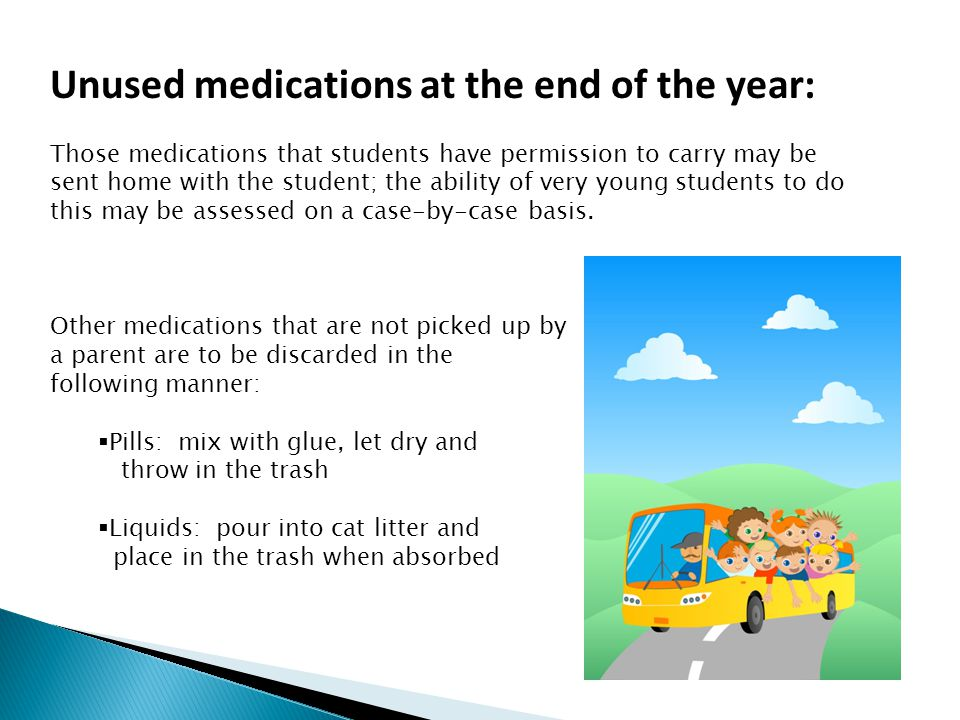 Unused medications at the end of the year: Those medications that students have permission to carry may be sent home with the student; the ability of very young students to do this may be assessed on a case-by-case basis.