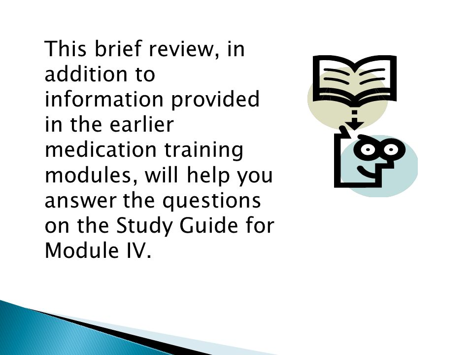 This brief review, in addition to information provided in the earlier medication training modules, will help you answer the questions on the Study Guide for Module IV.