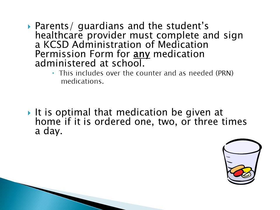  Parents/ guardians and the student's healthcare provider must complete and sign a KCSD Administration of Medication Permission Form for any medication administered at school.