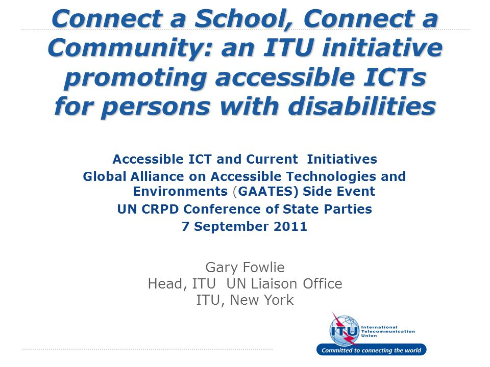 2 PRESENTATION OUTLINE  ITU's role in promoting connected schools  Connect a School, Connect a Community initiative  Global Challenges to Connecting Schools for ITU Members  Solutions for School Connectivity  ITU's role in promoting accessible ICTs  Challenges to Connecting Schools for Persons with Disabilities  Connect a School Toolkit Module on Using ICTs to Promote Education and Job Training for Persons with Disabilities