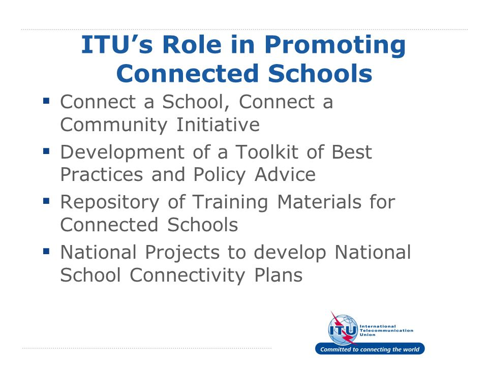 ITU's Role in Promoting Connected Schools  Connect a School, Connect a Community Initiative  Development of a Toolkit of Best Practices and Policy Advice  Repository of Training Materials for Connected Schools  National Projects to develop National School Connectivity Plans