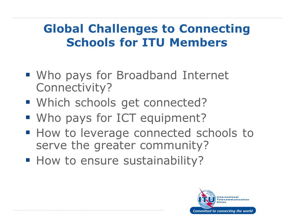 Global Challenges to Connecting Schools for ITU Members  Who pays for Broadband Internet Connectivity.
