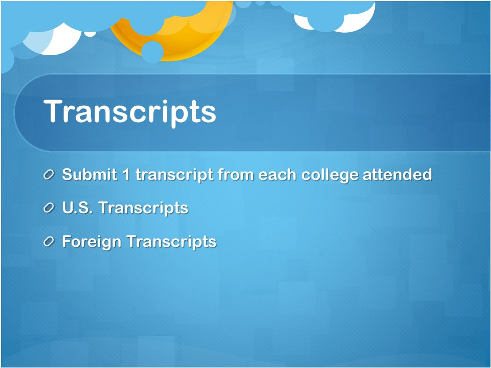 Transcripts Submit 1 transcript from each college attended U.S. Transcripts Foreign Transcripts