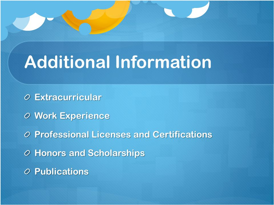 Additional Information Extracurricular Work Experience Professional Licenses and Certifications Honors and Scholarships Publications