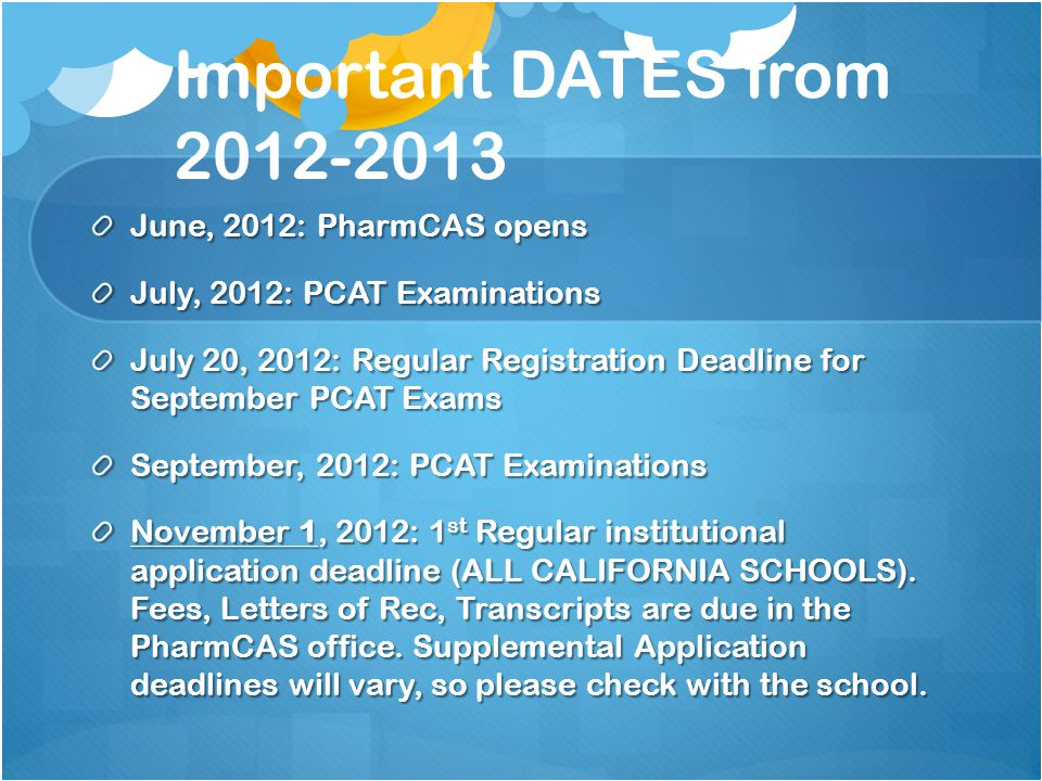 Important DATES from 2012-2013 June, 2012: PharmCAS opens July, 2012: PCAT Examinations July 20, 2012: Regular Registration Deadline for September PCA