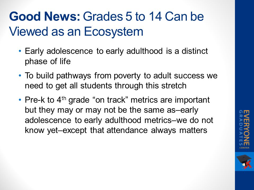 Good News: Grades 5 to 14 Can be Viewed as an Ecosystem Early adolescence to early adulthood is a distinct phase of life To build pathways from povert