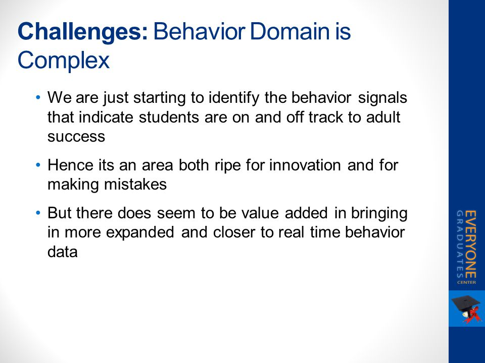 Challenges: Behavior Domain is Complex We are just starting to identify the behavior signals that indicate students are on and off track to adult succ