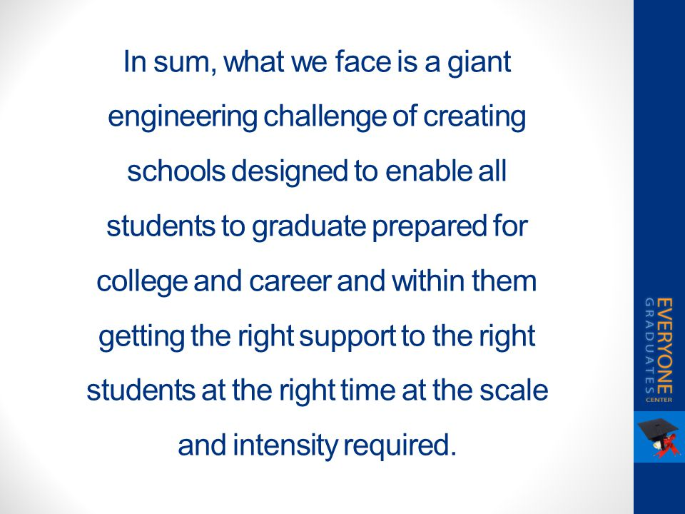 In sum, what we face is a giant engineering challenge of creating schools designed to enable all students to graduate prepared for college and career and within them getting the right support to the right students at the right time at the scale and intensity required.