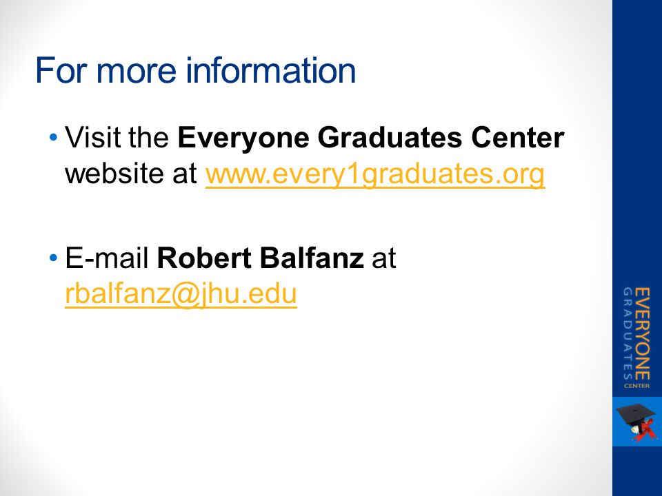 For more information Visit the Everyone Graduates Center website at www.every1graduates.orgwww.every1graduates.org E-mail Robert Balfanz at rbalfanz@jhu.edu rbalfanz@jhu.edu