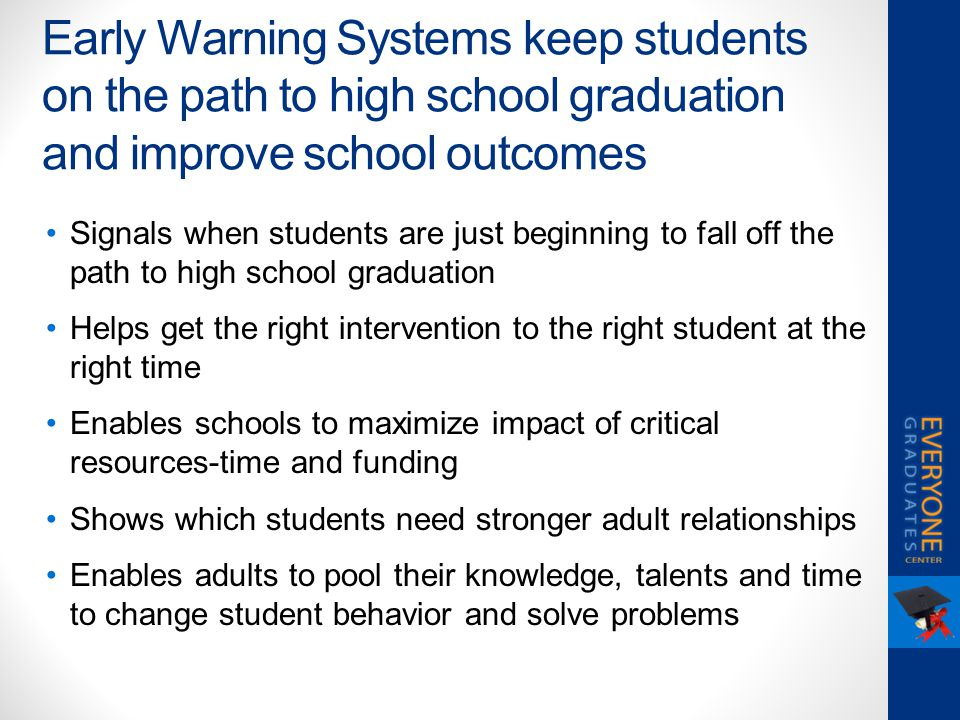Early Warning Systems keep students on the path to high school graduation and improve school outcomes Signals when students are just beginning to fall off the path to high school graduation Helps get the right intervention to the right student at the right time Enables schools to maximize impact of critical resources-time and funding Shows which students need stronger adult relationships Enables adults to pool their knowledge, talents and time to change student behavior and solve problems