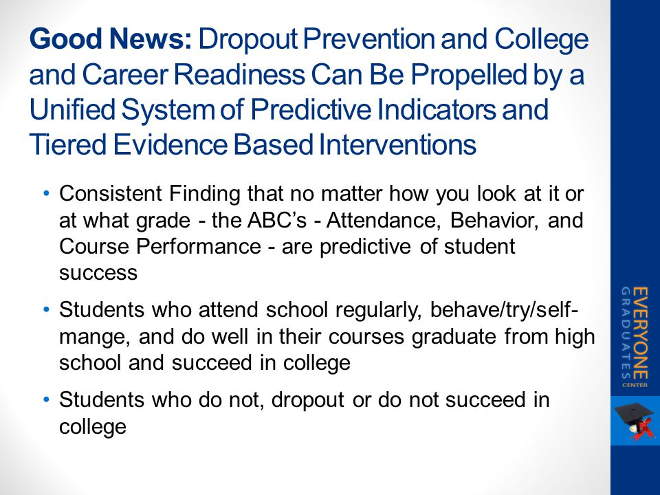 Good News: Dropout Prevention and College and Career Readiness Can Be Propelled by a Unified System of Predictive Indicators and Tiered Evidence Based Interventions Consistent Finding that no matter how you look at it or at what grade - the ABC's - Attendance, Behavior, and Course Performance - are predictive of student success Students who attend school regularly, behave/try/self- mange, and do well in their courses graduate from high school and succeed in college Students who do not, dropout or do not succeed in college