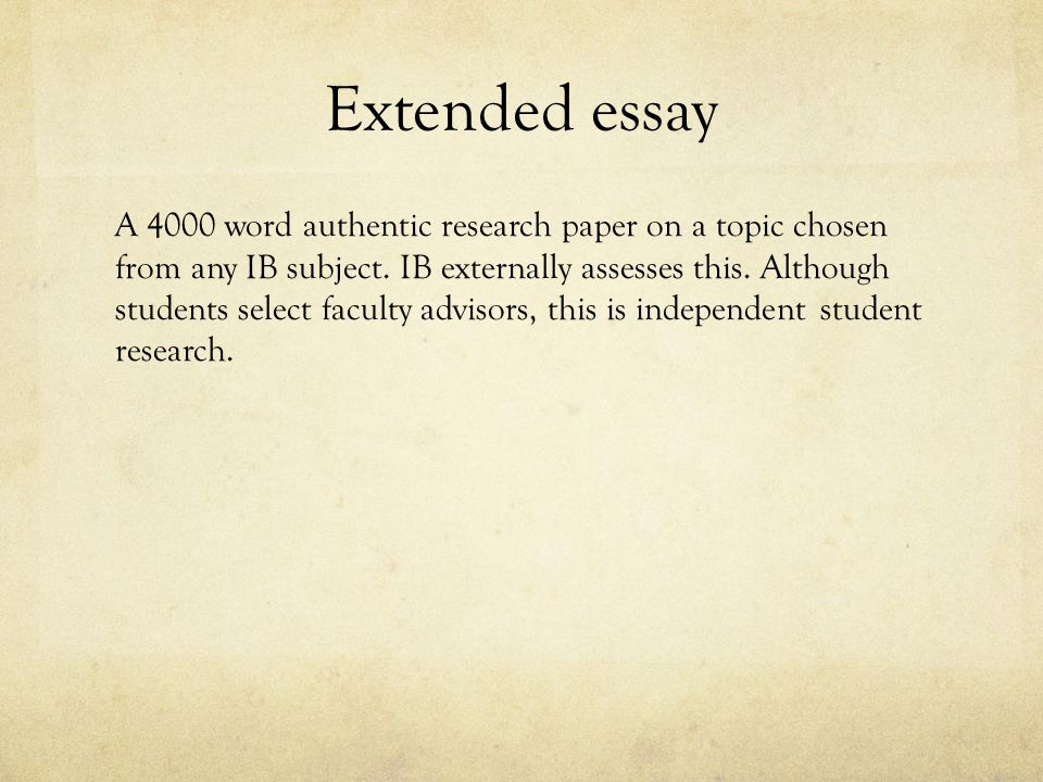 Extended essay A 4000 word authentic research paper on a topic chosen from any IB subject.