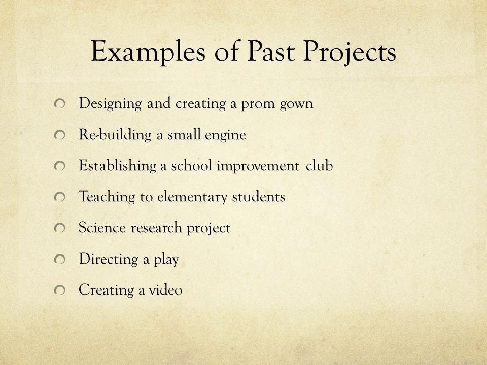 Examples of Past Projects Designing and creating a prom gown Re-building a small engine Establishing a school improvement club Teaching to elementary students Science research project Directing a play Creating a video