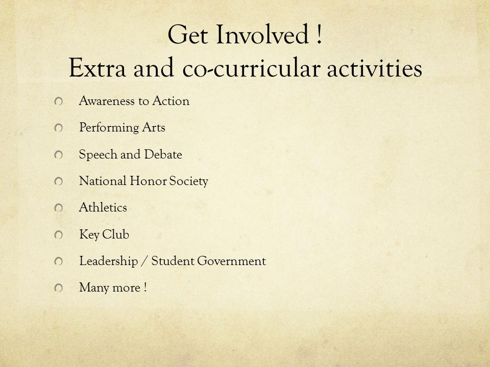 Get Involved ! Extra and co-curricular activities Awareness to Action Performing Arts Speech and Debate National Honor Society Athletics Key Club Lead