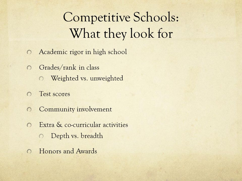 Competitive Schools: What they look for Academic rigor in high school Grades/rank in class Weighted vs.