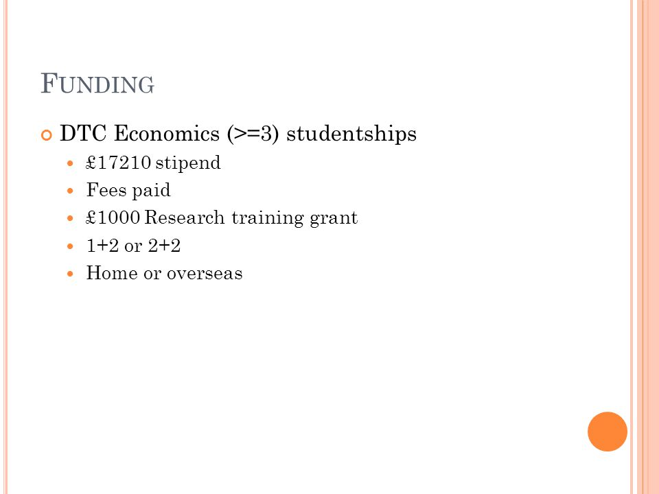 F UNDING DTC Economics (>=3) studentships £17210 stipend Fees paid £1000 Research training grant 1+2 or 2+2 Home or overseas