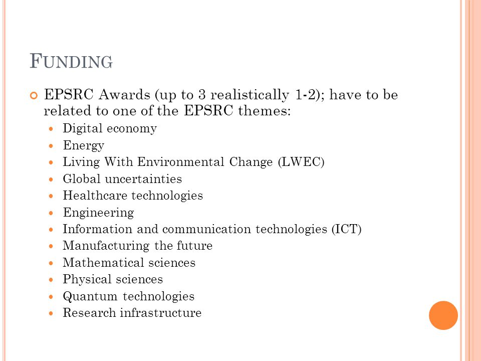 F UNDING EPSRC Awards (up to 3 realistically 1-2); have to be related to one of the EPSRC themes: Digital economy Energy Living With Environmental Change (LWEC) Global uncertainties Healthcare technologies Engineering Information and communication technologies (ICT) Manufacturing the future Mathematical sciences Physical sciences Quantum technologies Research infrastructure