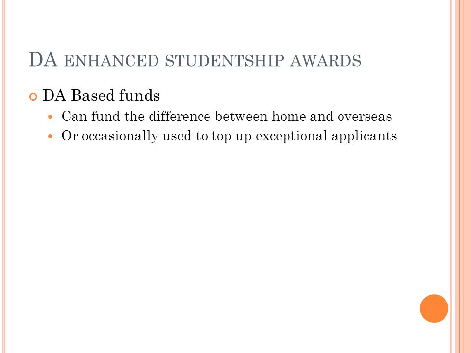 DA ENHANCED STUDENTSHIP AWARDS DA Based funds Can fund the difference between home and overseas Or occasionally used to top up exceptional applicants
