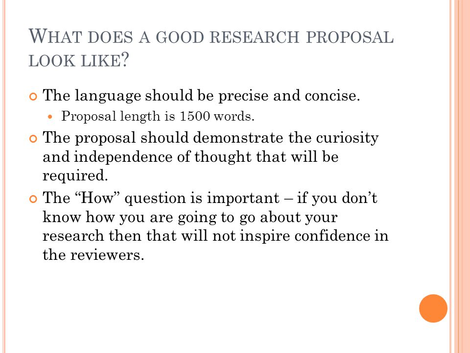 W HAT DOES A GOOD RESEARCH PROPOSAL LOOK LIKE . The language should be precise and concise.