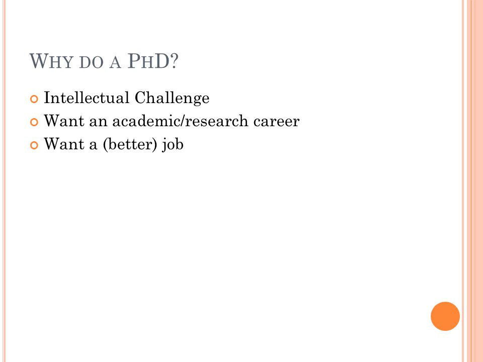W HY DO A P H D Intellectual Challenge Want an academic/research career Want a (better) job