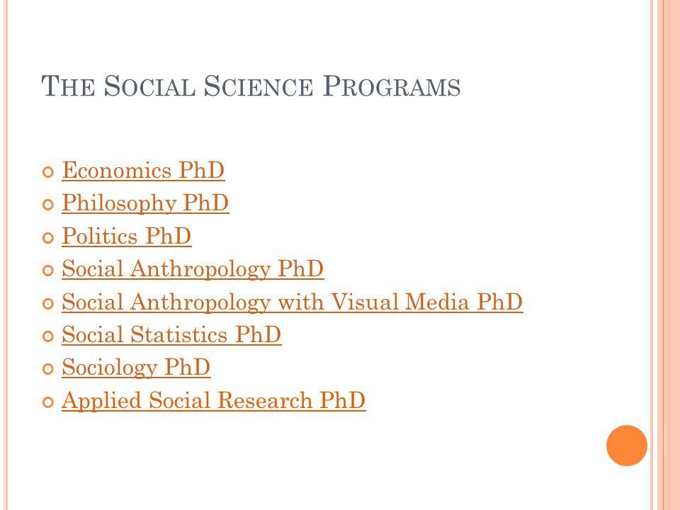 T HE S OCIAL S CIENCE P ROGRAMS Economics PhD Philosophy PhD Politics PhD Social Anthropology PhD Social Anthropology with Visual Media PhD Social Statistics PhD Sociology PhD Applied Social Research PhD