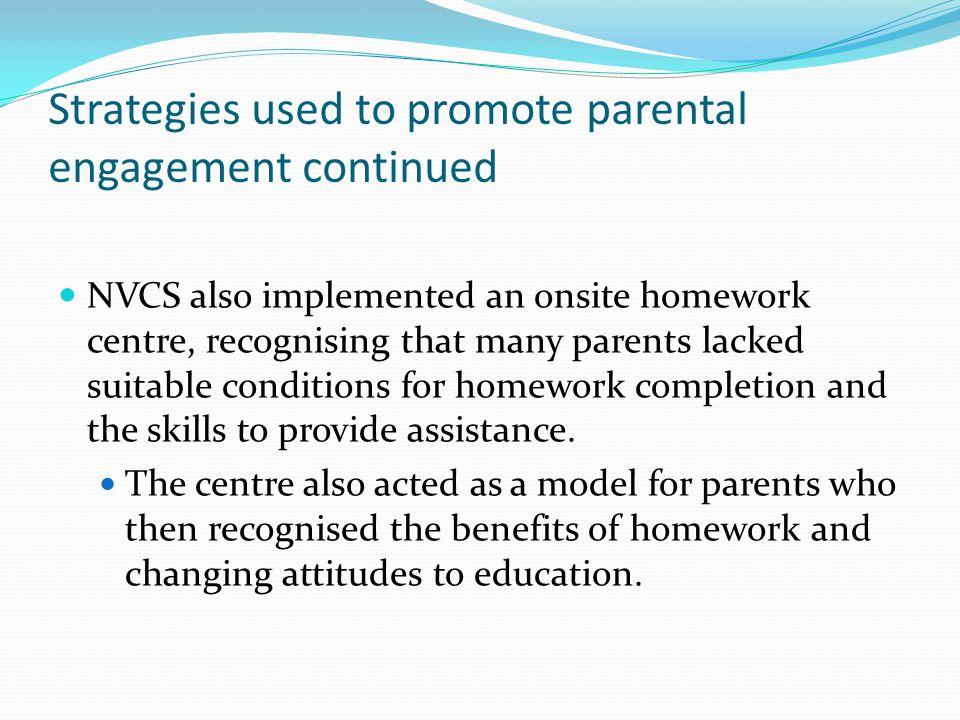 Strategies used to promote parental engagement continued NVCS also implemented an onsite homework centre, recognising that many parents lacked suitable conditions for homework completion and the skills to provide assistance.
