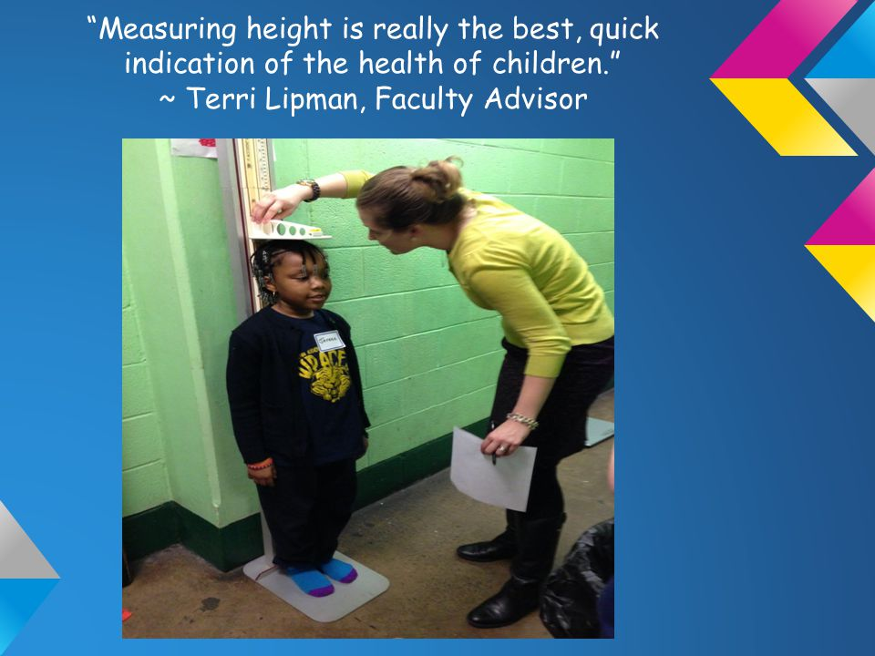 Measuring height is really the best, quick indication of the health of children. ~ Terri Lipman, Faculty Advisor