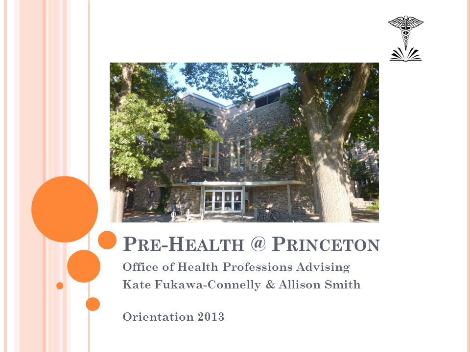 P RE -H EALTH @ P RINCETON Office of Health Professions Advising Kate Fukawa-Connelly & Allison Smith Orientation 2013