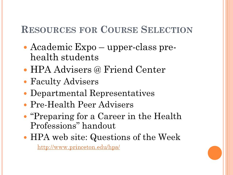 R ESOURCES FOR C OURSE S ELECTION Academic Expo – upper-class pre- health students HPA Advisers @ Friend Center Faculty Advisers Departmental Represen