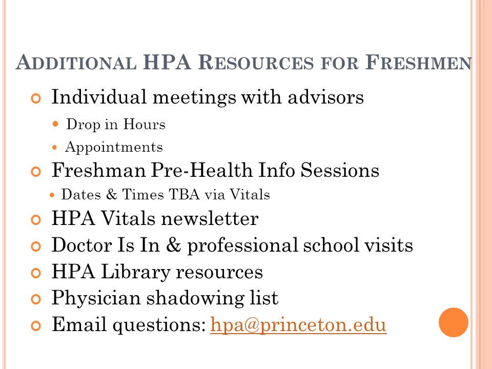 A DDITIONAL HPA R ESOURCES FOR F RESHMEN Individual meetings with advisors Drop in Hours Appointments Freshman Pre-Health Info Sessions Dates & Times