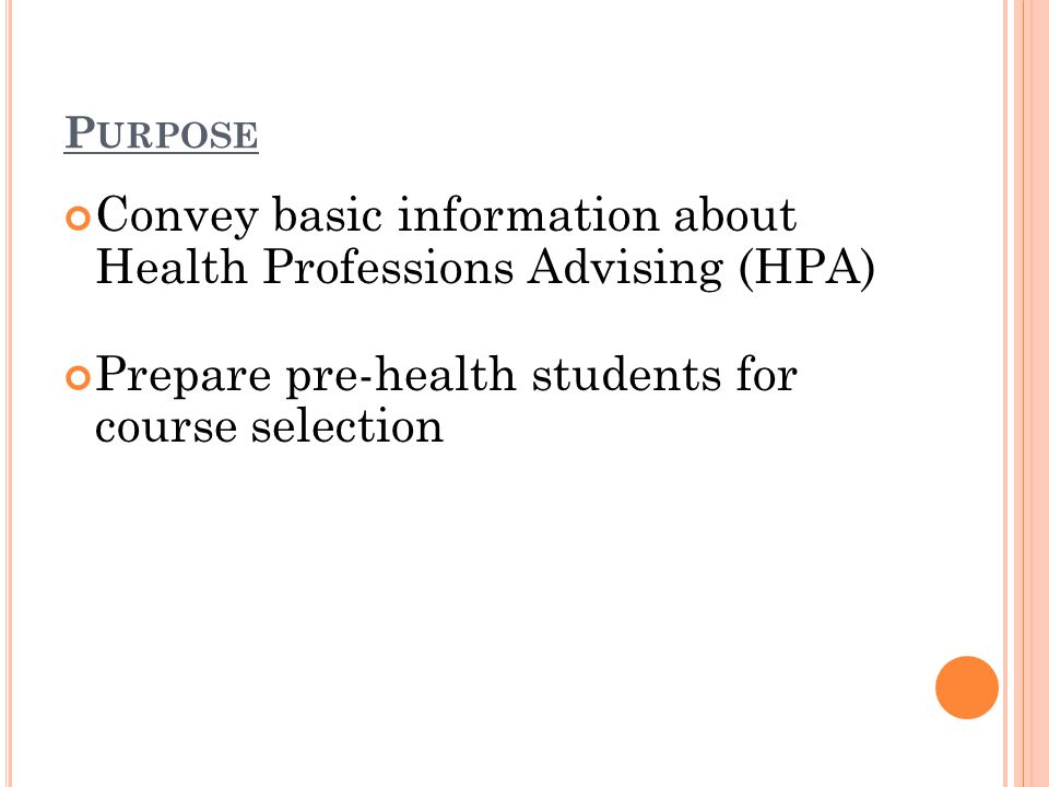 P URPOSE Convey basic information about Health Professions Advising (HPA) Prepare pre-health students for course selection