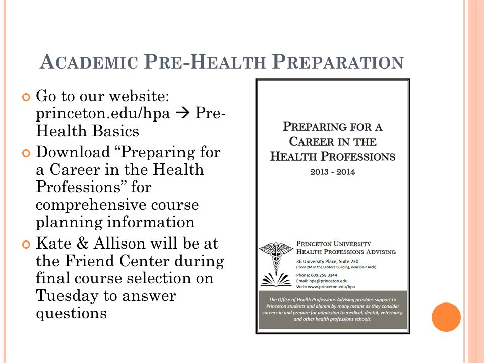 "A CADEMIC P RE -H EALTH P REPARATION Go to our website: princeton.edu/hpa  Pre- Health Basics Download ""Preparing for a Career in the Health Professi"
