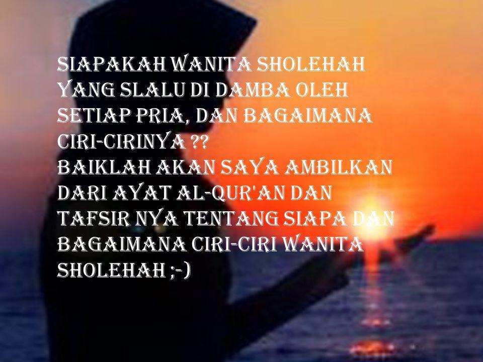 siapakah wanita sholehah yang slalu di damba oleh setiap pria, dan bagaimana ciri-cirinya ?? baiklah akan saya ambilkan dari ayat al-qur'an dan tafsir