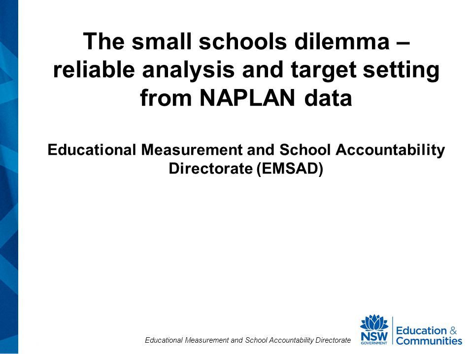 Educational Measurement and School Accountability Directorate The small schools dilemma – reliable analysis and target setting from NAPLAN data Educational Measurement and School Accountability Directorate (EMSAD)