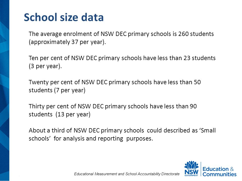 Educational Measurement and School Accountability Directorate School size data The average enrolment of NSW DEC primary schools is 260 students (appro