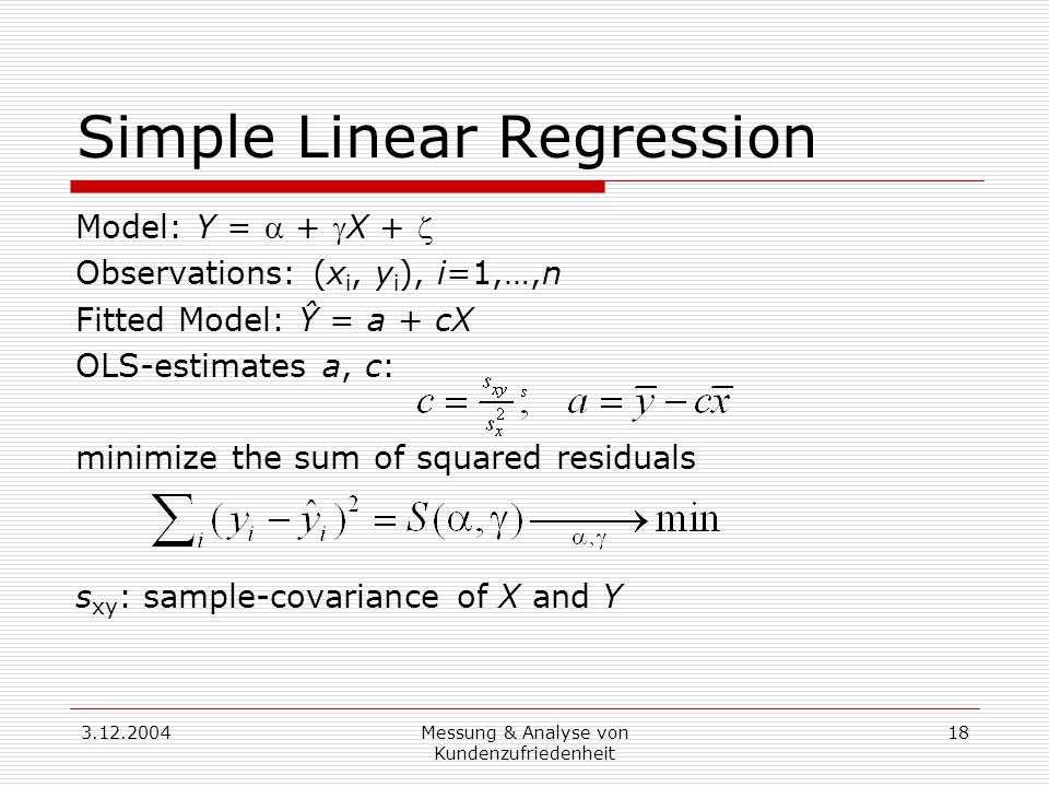 3.12.2004Messung & Analyse von Kundenzufriedenheit 18 Simple Linear Regression Model: Y =  + X +  Observations: (x i, y i ), i=1,…,n Fitted Model: Ŷ = a + cX OLS-estimates a, c: minimize the sum of squared residuals s xy : sample-covariance of X and Y