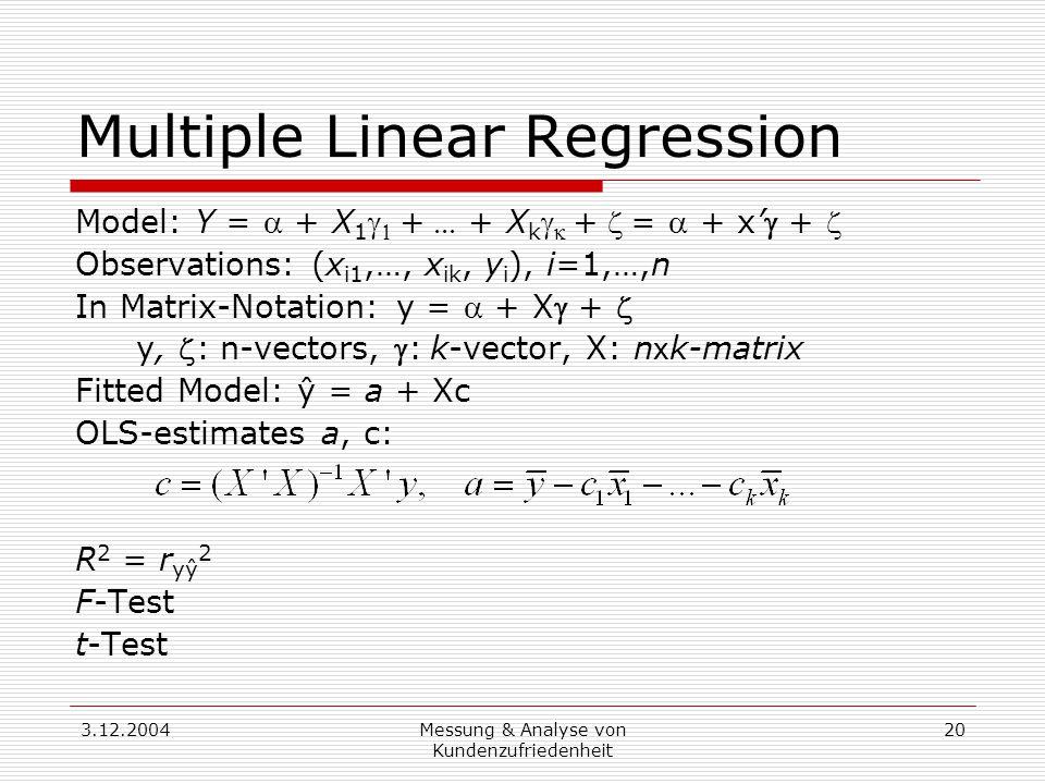 3.12.2004Messung & Analyse von Kundenzufriedenheit 20 Multiple Linear Regression Model: Y =  + X 1   + + X k   +=  + x' +  Observations: (x i1,…, x ik, y i ), i=1,…,n In Matrix-Notation: y =  + X +  y, : n-vectors, :k-vector, X: n x k-matrix Fitted Model: ŷ = a + Xc OLS-estimates a, c: R 2 = r yŷ 2 F-Test t-Test