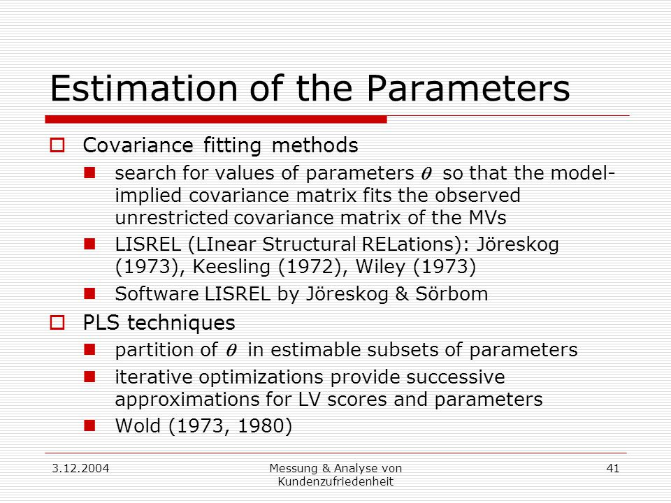 3.12.2004Messung & Analyse von Kundenzufriedenheit 41 Estimation of the Parameters  Covariance fitting methods search for values of parameters  so that the model- implied covariance matrix fits the observed unrestricted covariance matrix of the MVs LISREL (LInear Structural RELations): Jöreskog (1973), Keesling (1972), Wiley (1973) Software LISREL by Jöreskog & Sörbom  PLS techniques partition of  in estimable subsets of parameters iterative optimizations provide successive approximations for LV scores and parameters Wold (1973, 1980)