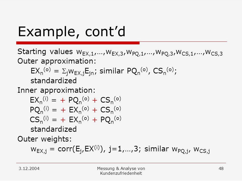 3.12.2004Messung & Analyse von Kundenzufriedenheit 48 Example, cont'd Starting values w EX,1,…,w EX,3,w PQ,1,…,w PQ,3,w CS,1,…,w CS,3 Outer approximation: EX n (o) =  j w EX,j E jn ; similar PQ n (o), CS n (o) ; standardized Inner approximation: EX n (i) = + PQ n (o) + CS n (o) PQ n (i) = + EX n (o) + CS n (o) CS n (i) = + EX n (o) + PQ n (o) standardized Outer weights: w EX,j = corr(E j,EX (i) ), j=1,…,3; similar w PQ,j, w CS,j