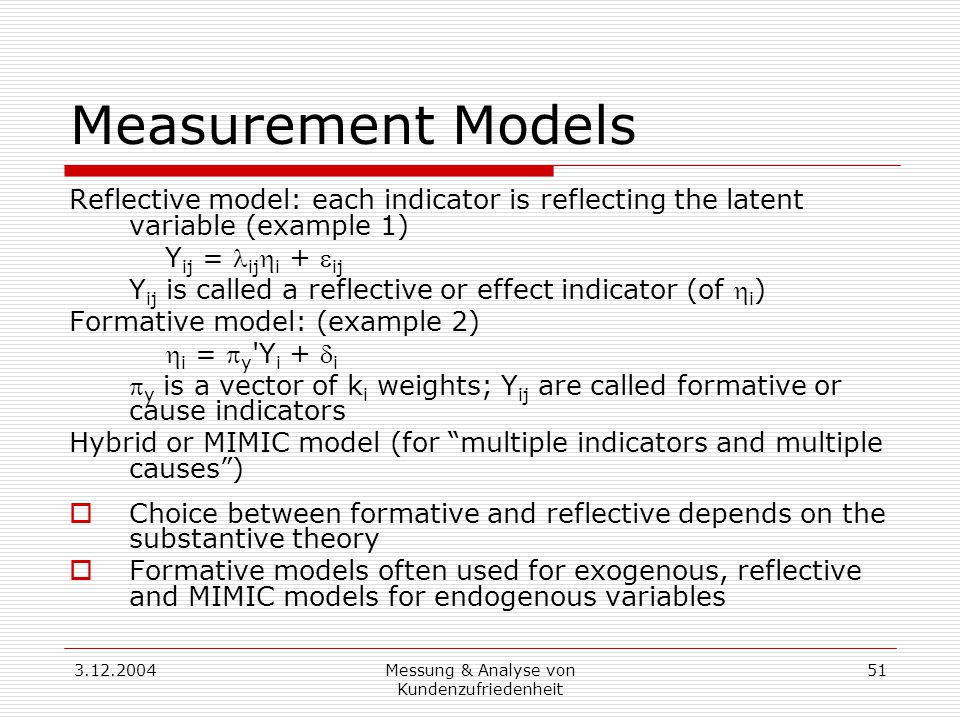 3.12.2004Messung & Analyse von Kundenzufriedenheit 51 Measurement Models Reflective model: each indicator is reflecting the latent variable (example 1) Y ij = ij  i +  ij Y ij is called a reflective or effect indicator (of  i ) Formative model: (example 2)  i =  y Y i +  i  y is a vector of k i weights; Y ij are called formative or cause indicators Hybrid or MIMIC model (for multiple indicators and multiple causes )  Choice between formative and reflective depends on the substantive theory  Formative models often used for exogenous, reflective and MIMIC models for endogenous variables