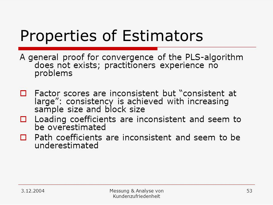 3.12.2004Messung & Analyse von Kundenzufriedenheit 53 Properties of Estimators A general proof for convergence of the PLS-algorithm does not exists; practitioners experience no problems  Factor scores are inconsistent but consistent at large : consistency is achieved with increasing sample size and block size  Loading coefficients are inconsistent and seem to be overestimated  Path coefficients are inconsistent and seem to be underestimated