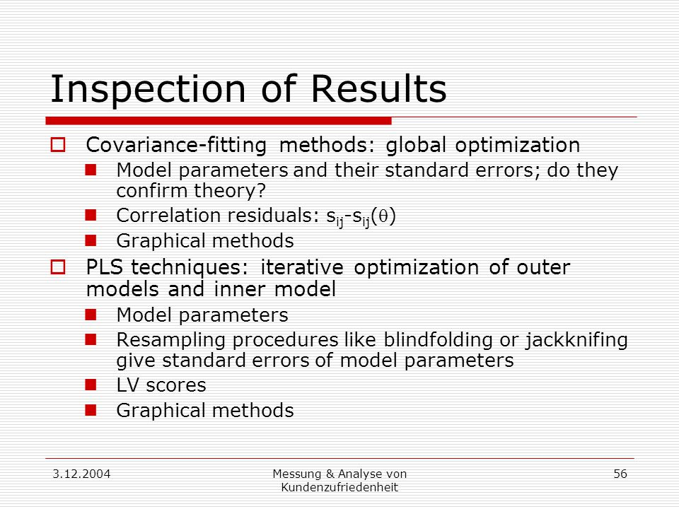 3.12.2004Messung & Analyse von Kundenzufriedenheit 56 Inspection of Results  Covariance-fitting methods: global optimization Model parameters and their standard errors; do they confirm theory.