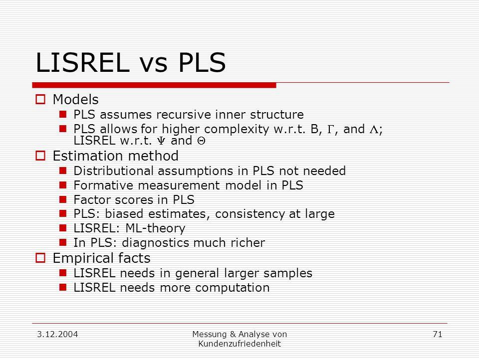 3.12.2004Messung & Analyse von Kundenzufriedenheit 71 LISREL vs PLS  Models PLS assumes recursive inner structure PLS allows for higher complexity w.r.t.