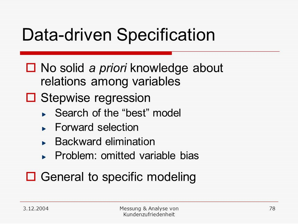 3.12.2004Messung & Analyse von Kundenzufriedenheit 78 Data-driven Specification  No solid a priori knowledge about relations among variables  Stepwise regression Search of the best model Forward selection Backward elimination Problem: omitted variable bias  General to specific modeling