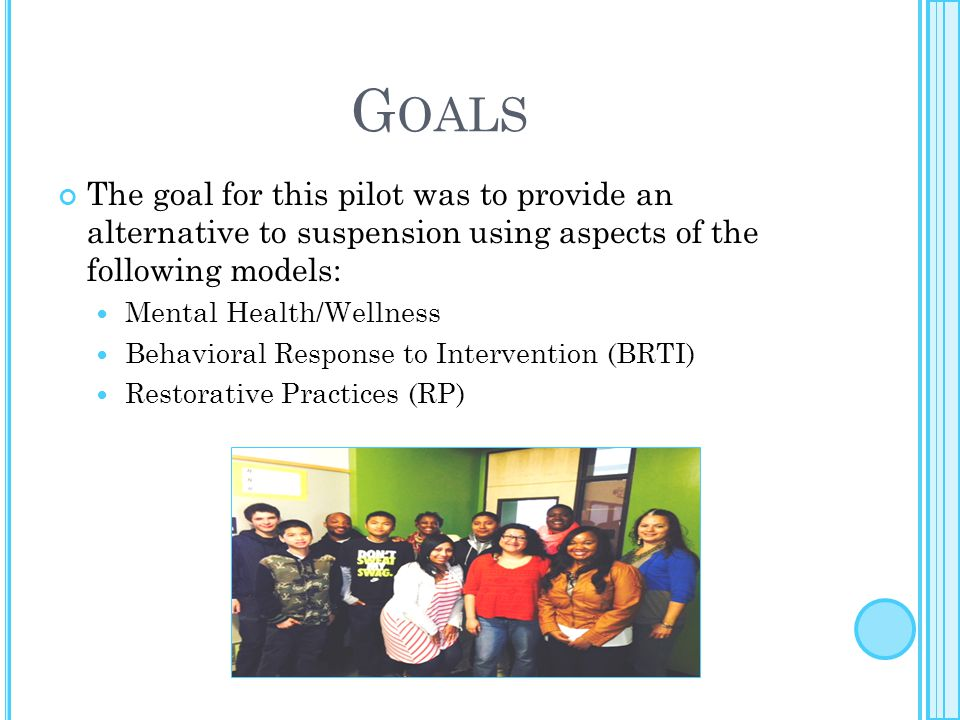 G OALS The goal for this pilot was to provide an alternative to suspension using aspects of the following models: Mental Health/Wellness Behavioral Re