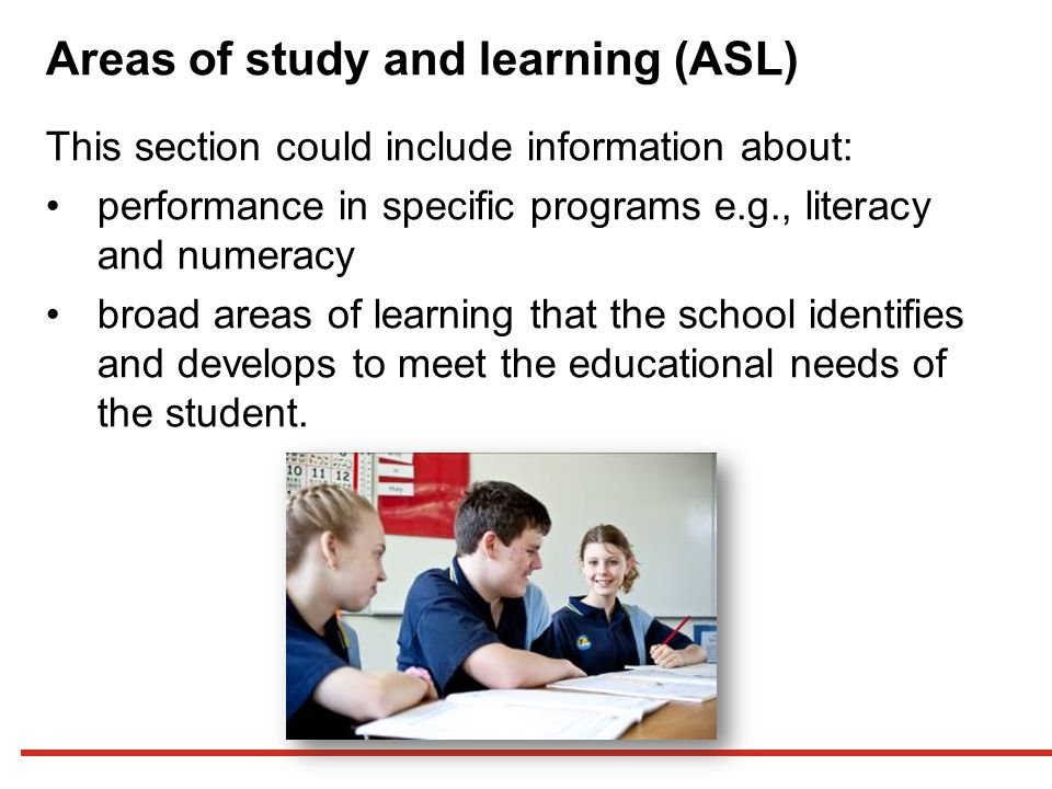 Areas of study and learning (ASL) This section could include information about: performance in specific programs e.g., literacy and numeracy broad areas of learning that the school identifies and develops to meet the educational needs of the student.