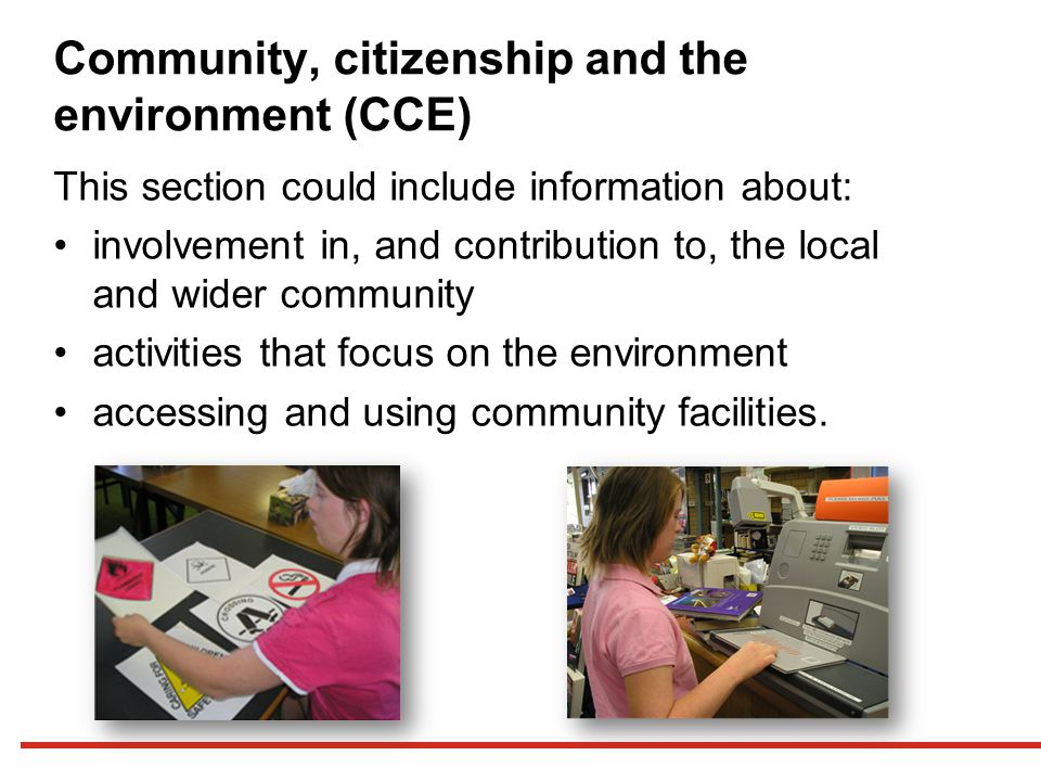 Community, citizenship and the environment (CCE) This section could include information about: involvement in, and contribution to, the local and wider community activities that focus on the environment accessing and using community facilities.
